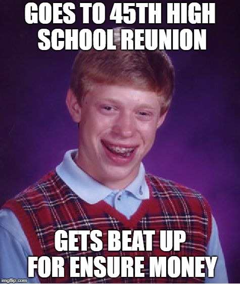 Bad Luck Brian Meme | GOES TO 45TH HIGH SCHOOL REUNION GETS BEAT UP FOR ENSURE MONEY | image tagged in memes,bad luck brian | made w/ Imgflip meme maker