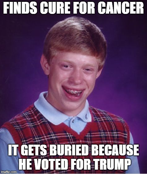 Bad Luck Brian Meme | FINDS CURE FOR CANCER IT GETS BURIED BECAUSE HE VOTED FOR TRUMP | image tagged in memes,bad luck brian | made w/ Imgflip meme maker