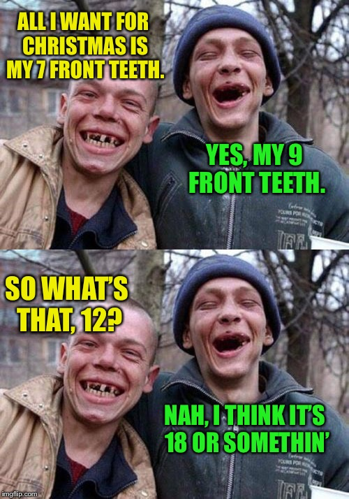 Methematics | ALL I WANT FOR CHRISTMAS IS MY 7 FRONT TEETH. YES, MY 9 FRONT TEETH. SO WHAT'S THAT, 12? NAH, I THINK IT'S 18 OR SOMETHIN' | image tagged in memes,ugly twins,christmas | made w/ Imgflip meme maker