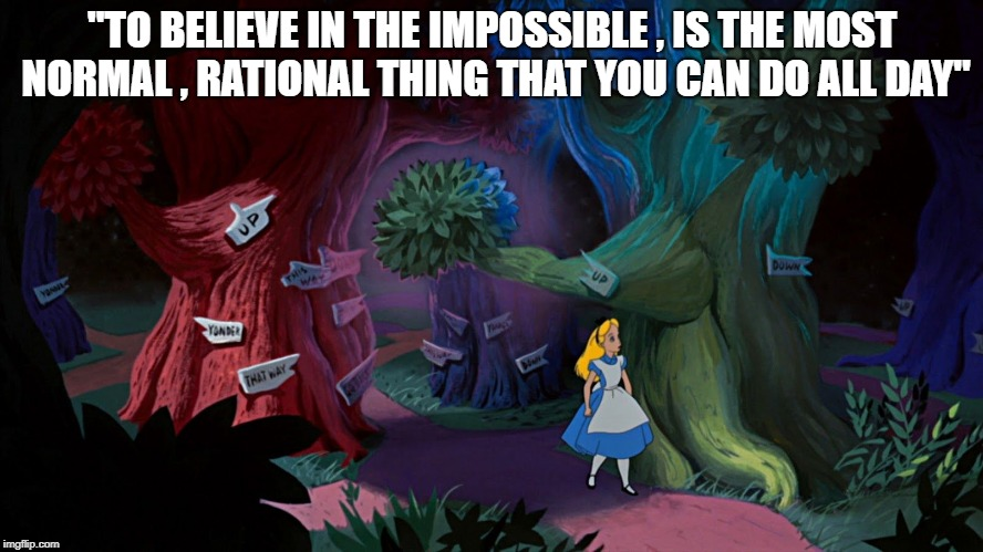 """TO BELIEVE IN THE IMPOSSIBLE , IS THE MOST NORMAL , RATIONAL THING THAT YOU CAN DO ALL DAY"" 