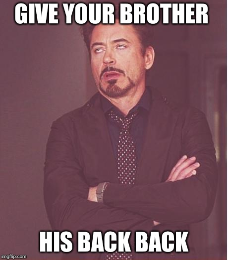 Face You Make Robert Downey Jr Meme | GIVE YOUR BROTHER HIS BACK BACK | image tagged in memes,face you make robert downey jr | made w/ Imgflip meme maker