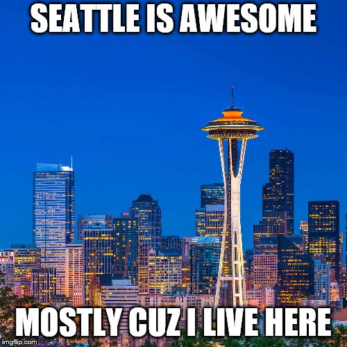 SEATTLE IS AWESOME MOSTLY CUZ I LIVE HERE | made w/ Imgflip meme maker