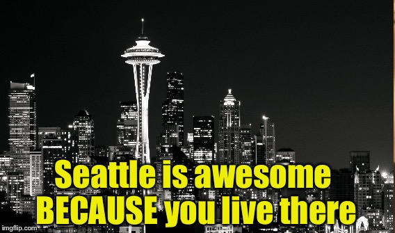 Seattle is awesome BECAUSE you live there | made w/ Imgflip meme maker