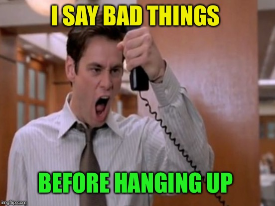 I SAY BAD THINGS BEFORE HANGING UP | made w/ Imgflip meme maker