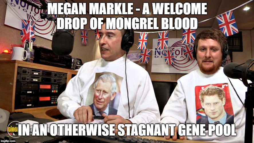 Alan Partridge on Megan Markle | MEGAN MARKLE - A WELCOME DROP OF MONGREL BLOOD IN AN OTHERWISE STAGNANT GENE POOL | image tagged in alan partridge,megan markle,royal wedding,mid morning matters | made w/ Imgflip meme maker