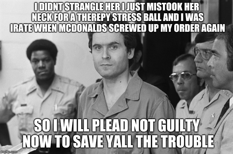 I DIDNT STRANGLE HER I JUST MISTOOK HER NECK FOR A THEREPY STRESS BALL AND I WAS IRATE WHEN MCDONALDS SCREWED UP MY ORDER AGAIN SO I WILL PL | image tagged in ted bundy | made w/ Imgflip meme maker