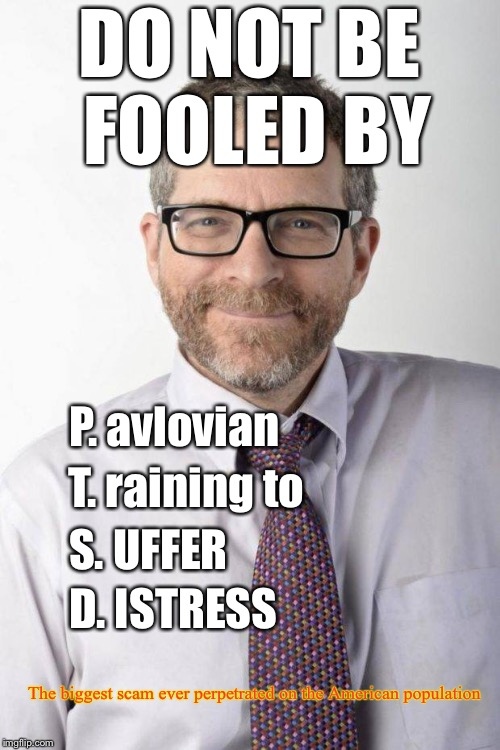 DO NOT BE FOOLED BY D. ISTRESS T. raining to P. avlovian S. UFFER The biggest scam ever perpetrated on the American population | image tagged in ptsd | made w/ Imgflip meme maker