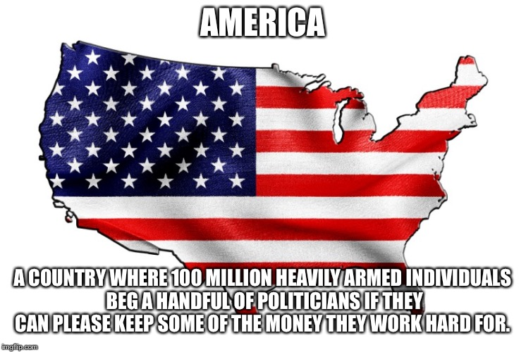 Only death and taxes.... | AMERICA A COUNTRY WHERE 100 MILLION HEAVILY ARMED INDIVIDUALS BEG A HANDFUL OF POLITICIANS IF THEY CAN PLEASE KEEP SOME OF THE MONEY THEY WO | image tagged in united states of america,gun rights,taxation is theft | made w/ Imgflip meme maker