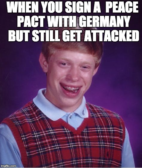 Bad Luck Brian Meme | WHEN YOU SIGN A  PEACE PACT WITH GERMANY BUT STILL GET ATTACKED | image tagged in memes,bad luck brian | made w/ Imgflip meme maker