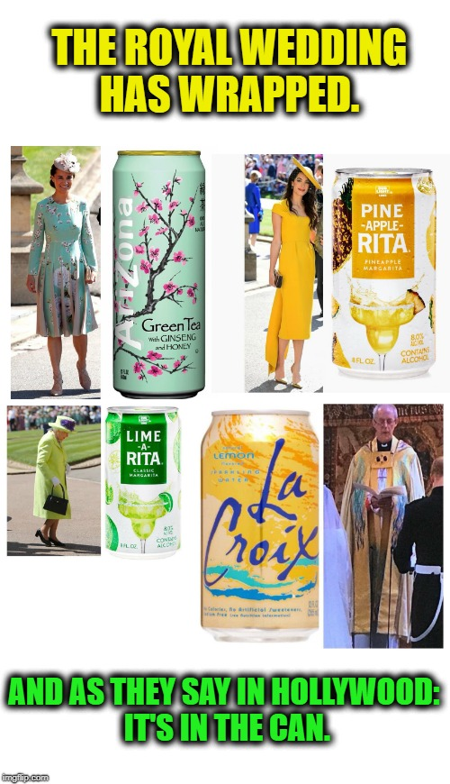 The Royal Party Looks Refreshing | THE ROYAL WEDDING HAS WRAPPED. AND AS THEY SAY IN HOLLYWOOD: IT'S IN THE CAN. | image tagged in royal wedding,british royals,royals,i could use a drink | made w/ Imgflip meme maker