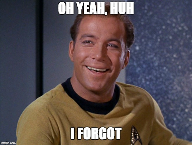 kirk | OH YEAH, HUH I FORGOT | image tagged in kirk | made w/ Imgflip meme maker