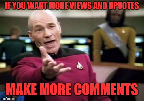 Picard Wtf Meme | IF YOU WANT MORE VIEWS AND UPVOTES MAKE MORE COMMENTS | image tagged in memes,picard wtf | made w/ Imgflip meme maker