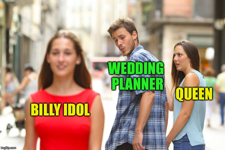 Distracted Boyfriend Meme | BILLY IDOL WEDDING PLANNER QUEEN | image tagged in memes,distracted boyfriend | made w/ Imgflip meme maker