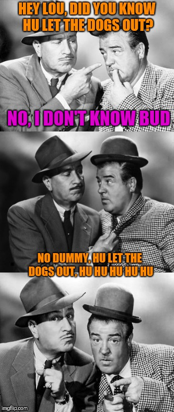 Abbott and costello crackin' wize | HEY LOU, DID YOU KNOW HU LET THE DOGS OUT? NO, I DON'T KNOW BUD NO DUMMY, HU LET THE DOGS OUT, HU HU HU HU HU | image tagged in abbott and costello crackin' wize | made w/ Imgflip meme maker