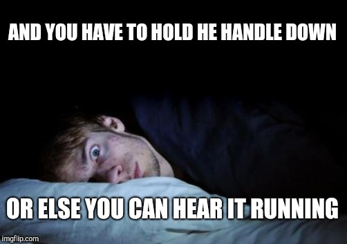 AND YOU HAVE TO HOLD HE HANDLE DOWN OR ELSE YOU CAN HEAR IT RUNNING | made w/ Imgflip meme maker