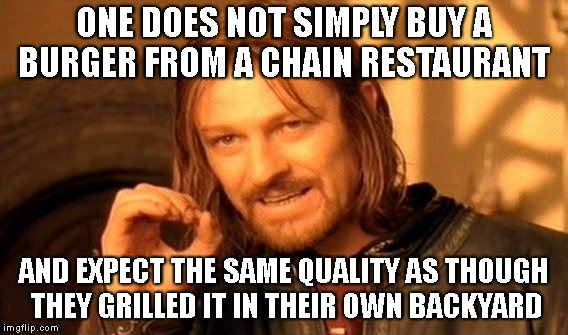 One Does Not Simply Meme | ONE DOES NOT SIMPLY BUY A BURGER FROM A CHAIN RESTAURANT AND EXPECT THE SAME QUALITY AS THOUGH THEY GRILLED IT IN THEIR OWN BACKYARD | image tagged in memes,one does not simply | made w/ Imgflip meme maker