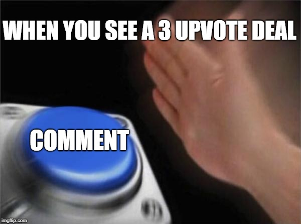 WHEN YOU SEE A 3 UPVOTE DEAL COMMENT | image tagged in memes,blank nut button | made w/ Imgflip meme maker