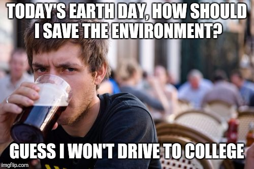Lazy College Senior | TODAY'S EARTH DAY, HOW SHOULD I SAVE THE ENVIRONMENT? GUESS I WON'T DRIVE TO COLLEGE | image tagged in memes,lazy college senior | made w/ Imgflip meme maker