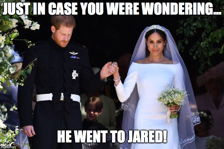 Royal Wedding | JUST IN CASE YOU WERE WONDERING... HE WENT TO JARED! | image tagged in royal wedding,jared,memes,prince harry,meghan markle | made w/ Imgflip meme maker