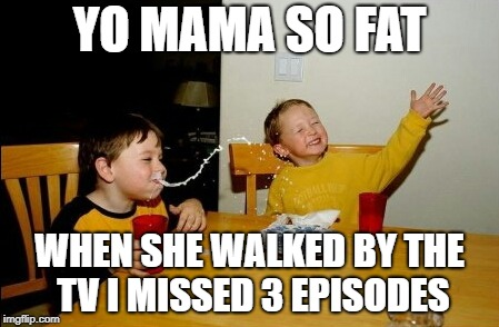 Yo Mamas So Fat |  YO MAMA SO FAT; WHEN SHE WALKED BY THE TV I MISSED 3 EPISODES | image tagged in memes,yo mamas so fat | made w/ Imgflip meme maker