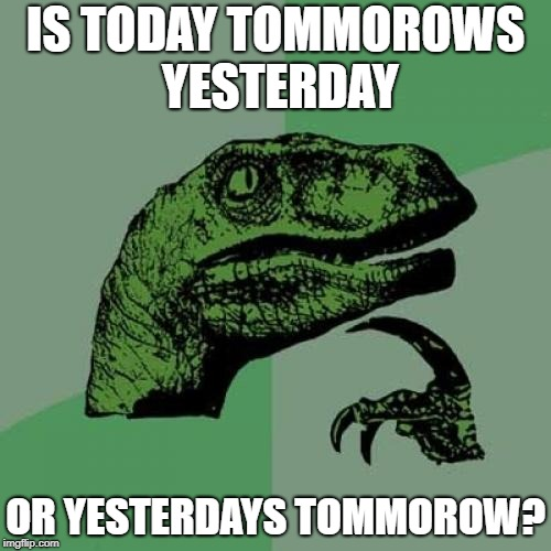 Philosoraptor Meme | IS TODAY TOMMOROWS YESTERDAY OR YESTERDAYS TOMMOROW? | image tagged in memes,philosoraptor | made w/ Imgflip meme maker