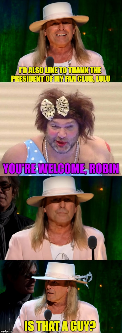 Cheap Trick | I'D ALSO LIKE TO THANK THE PRESIDENT OF MY FAN CLUB, LULU YOU'RE WELCOME, ROBIN IS THAT A GUY? | image tagged in funny memes,hall of fame,robin zander,drag queen,rock music | made w/ Imgflip meme maker