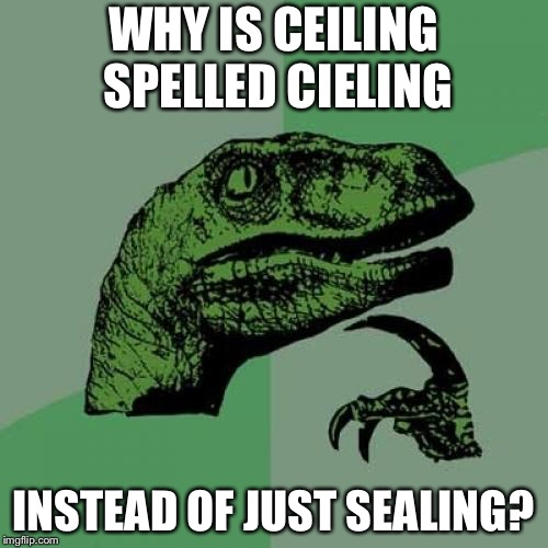 Philosoraptor Meme | WHY IS CEILING SPELLED CIELING INSTEAD OF JUST SEALING? | image tagged in memes,philosoraptor | made w/ Imgflip meme maker