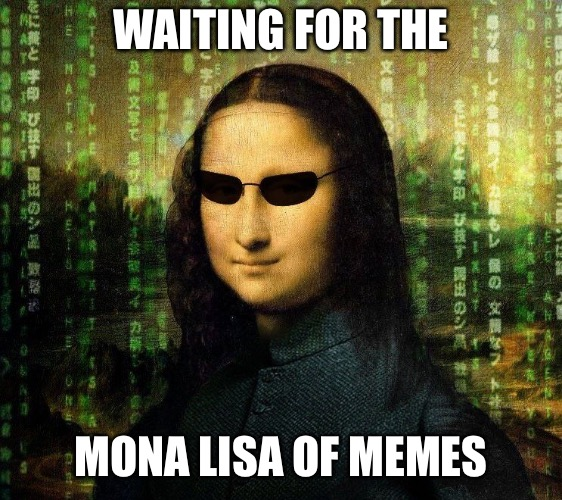Mona Lisa Matrix | WAITING FOR THE MONA LISA OF MEMES | image tagged in mona lisa matrix | made w/ Imgflip meme maker