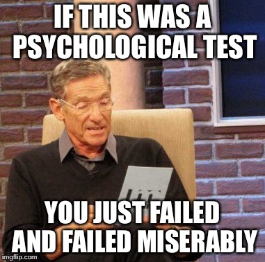 Maury Lie Detector Meme | IF THIS WAS A PSYCHOLOGICAL TEST YOU JUST FAILED AND FAILED MISERABLY | image tagged in memes,maury lie detector | made w/ Imgflip meme maker