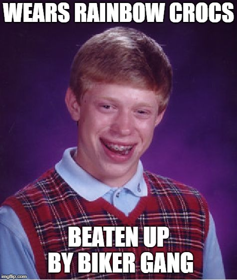 Bad Luck Brian Meme | WEARS RAINBOW CROCS BEATEN UP BY BIKER GANG | image tagged in memes,bad luck brian | made w/ Imgflip meme maker