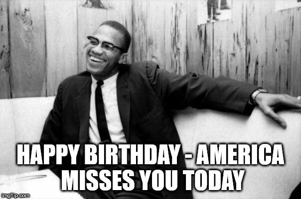 malcolm x bday  | HAPPY BIRTHDAY - AMERICA MISSES YOU TODAY | image tagged in malcolm | made w/ Imgflip meme maker