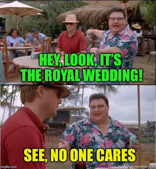 Royale with cheese | HEY, LOOK, IT'S THE ROYAL WEDDING! SEE, NO ONE CARES | image tagged in royal wedding,who cares,funny memes | made w/ Imgflip meme maker