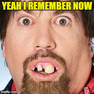 YEAH I REMEMBER NOW | made w/ Imgflip meme maker