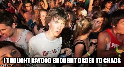 I THOUGHT RAYDOG BROUGHT ORDER TO CHAOS | made w/ Imgflip meme maker
