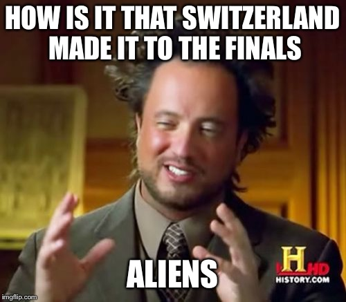 Ancient Aliens Meme | HOW IS IT THAT SWITZERLAND MADE IT TO THE FINALS ALIENS | image tagged in memes,ancient aliens | made w/ Imgflip meme maker