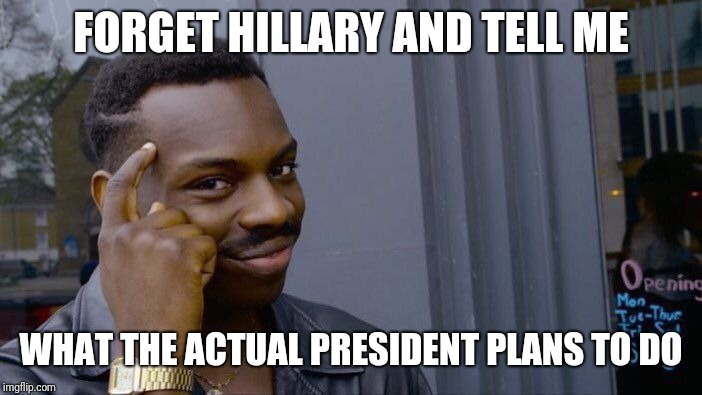 Roll Safe Think About It Meme | FORGET HILLARY AND TELL ME WHAT THE ACTUAL PRESIDENT PLANS TO DO | image tagged in memes,roll safe think about it | made w/ Imgflip meme maker
