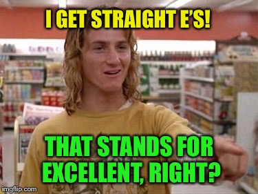 I GET STRAIGHT E'S! THAT STANDS FOR EXCELLENT, RIGHT? | made w/ Imgflip meme maker