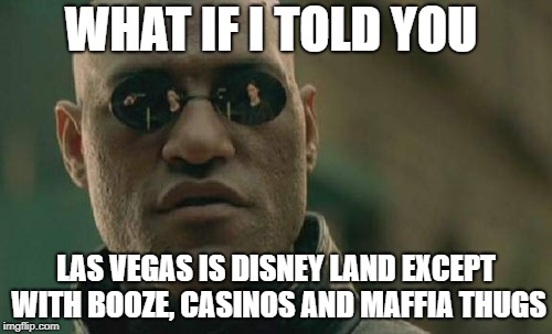 Las Vegas baby | WHAT IF I TOLD YOU LAS VEGAS IS DISNEY LAND EXCEPT WITH BOOZE, CASINOS AND MAFFIA THUGS | image tagged in memes,matrix morpheus | made w/ Imgflip meme maker