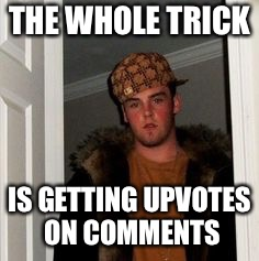 Ss | THE WHOLE TRICK IS GETTING UPVOTES ON COMMENTS | image tagged in ss | made w/ Imgflip meme maker