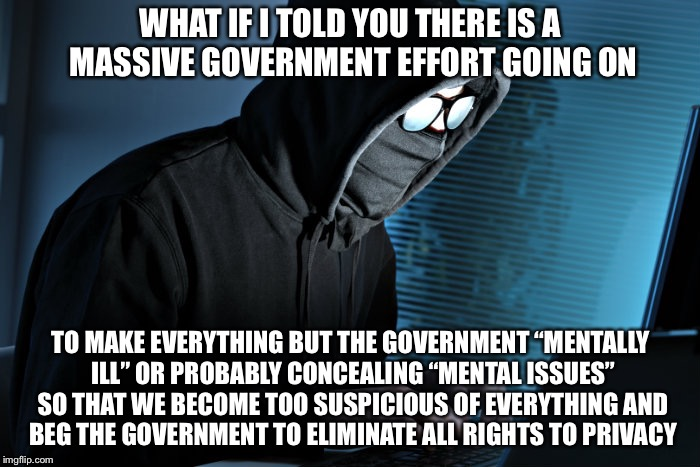 "WHAT IF I TOLD YOU THERE IS A MASSIVE GOVERNMENT EFFORT GOING ON TO MAKE EVERYTHING BUT THE GOVERNMENT ""MENTALLY ILL"" OR PROBABLY CONCEALING 