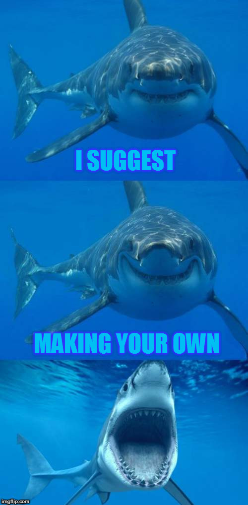 Bad Shark Pun  | I SUGGEST MAKING YOUR OWN | image tagged in bad shark pun | made w/ Imgflip meme maker