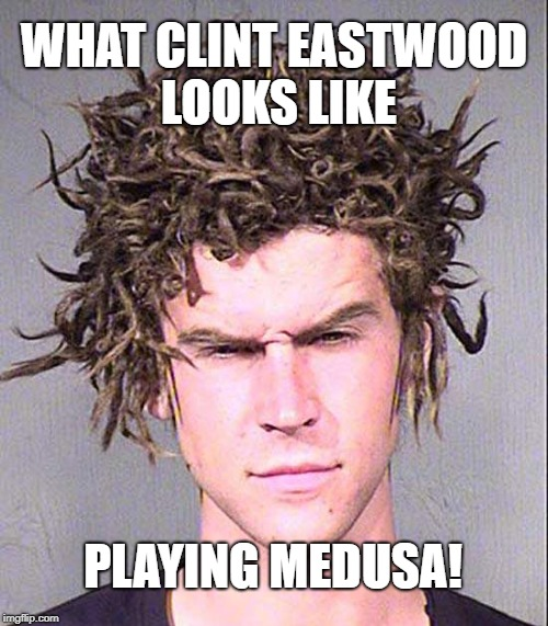Clint Eastwood | WHAT CLINT EASTWOOD LOOKS LIKE PLAYING MEDUSA! | image tagged in medusa,meme | made w/ Imgflip meme maker