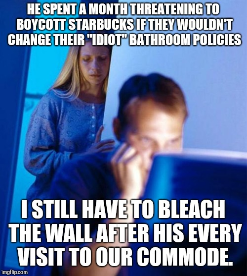 "Redditors Wife | HE SPENT A MONTH THREATENING TO BOYCOTT STARBUCKS IF THEY WOULDN'T CHANGE THEIR ""IDIOT"" BATHROOM POLICIES I STILL HAVE TO BLEACH THE WALL AF 