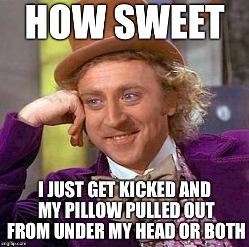 Creepy Condescending Wonka Meme | HOW SWEET I JUST GET KICKED AND MY PILLOW PULLED OUT FROM UNDER MY HEAD OR BOTH | image tagged in memes,creepy condescending wonka | made w/ Imgflip meme maker