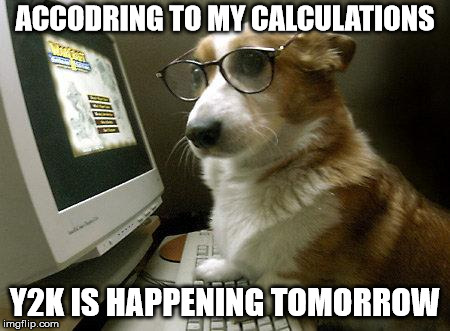 Smart Dog | ACCODRING TO MY CALCULATIONS Y2K IS HAPPENING TOMORROW | image tagged in smart dog | made w/ Imgflip meme maker
