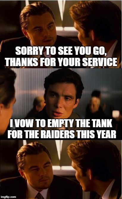 Inception Meme | SORRY TO SEE YOU GO, THANKS FOR YOUR SERVICE I VOW TO EMPTY THE TANK FOR THE RAIDERS THIS YEAR | image tagged in memes,inception | made w/ Imgflip meme maker