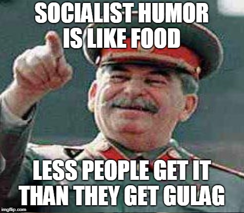 It is good to see our comrade on the top of page one  |  SOCIALIST HUMOR IS LIKE FOOD; LESS PEOPLE GET IT THAN THEY GET GULAG | image tagged in stalin says,joseph stalin,socialist,gulag,page 1,memes | made w/ Imgflip meme maker