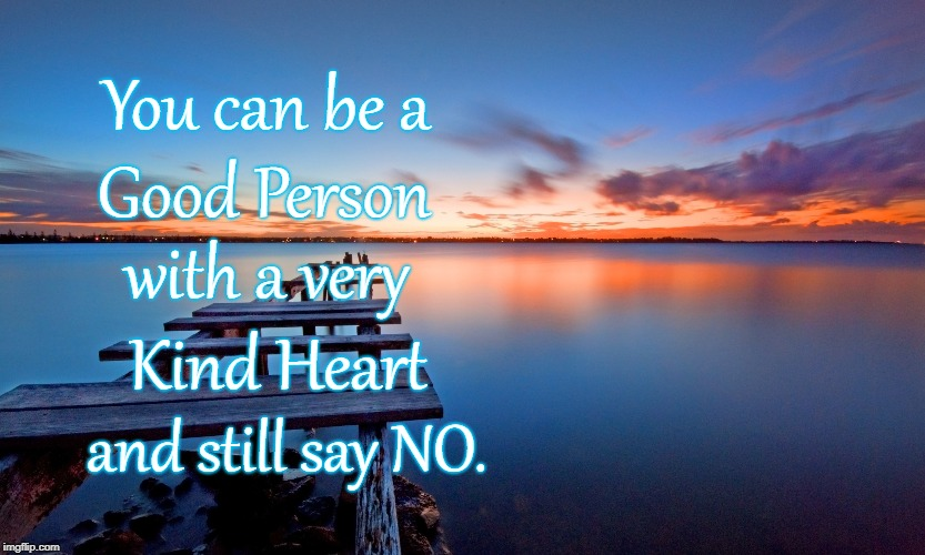 Good Kind Person Can Say NO | You can be a Good Person with a very Kind Heart and still say NO. | image tagged in good person,kind heart,say no | made w/ Imgflip meme maker