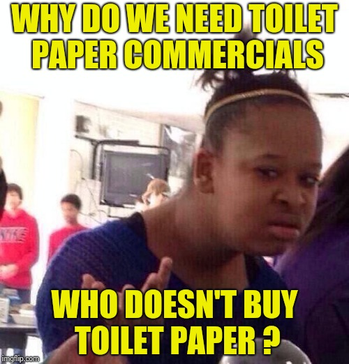 What you do in your bathroom is nobody's business | WHY DO WE NEED TOILET PAPER COMMERCIALS WHO DOESN'T BUY TOILET PAPER ? | image tagged in memes,black girl wat,commercials,stupid,insult,intelligence | made w/ Imgflip meme maker