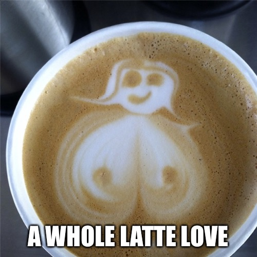 A WHOLE LATTE LOVE | made w/ Imgflip meme maker
